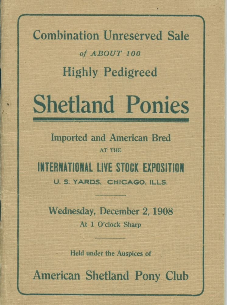 Combination Unreserved Sale of about 100 Highly Pedigreed Shetland Ponies Imported and American Bred. Chicago International Live Stock Exposition.