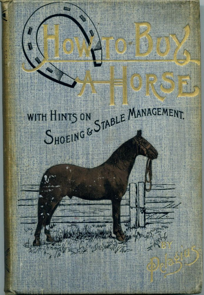 How to Buy a Horse: With Hints on Shoeing and Stable Management. Pelagius, F J. Morgan.