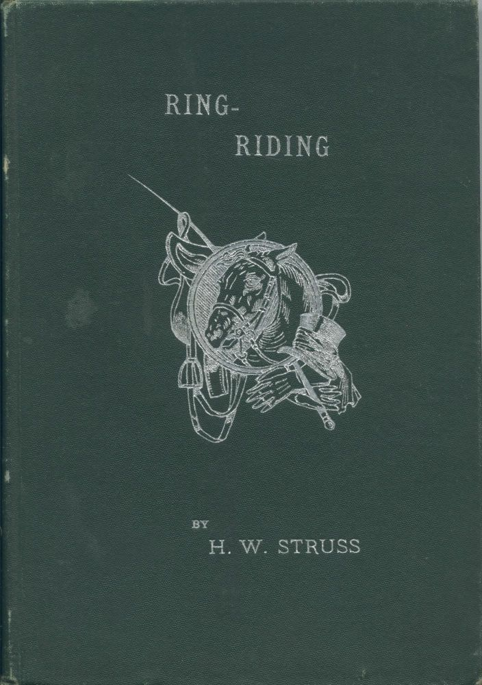 Ring-Riding: Being a Collection of Movements and Commands Designed for the Use of Riding-Schools and Riding-Clubs. Henry W. Struss.