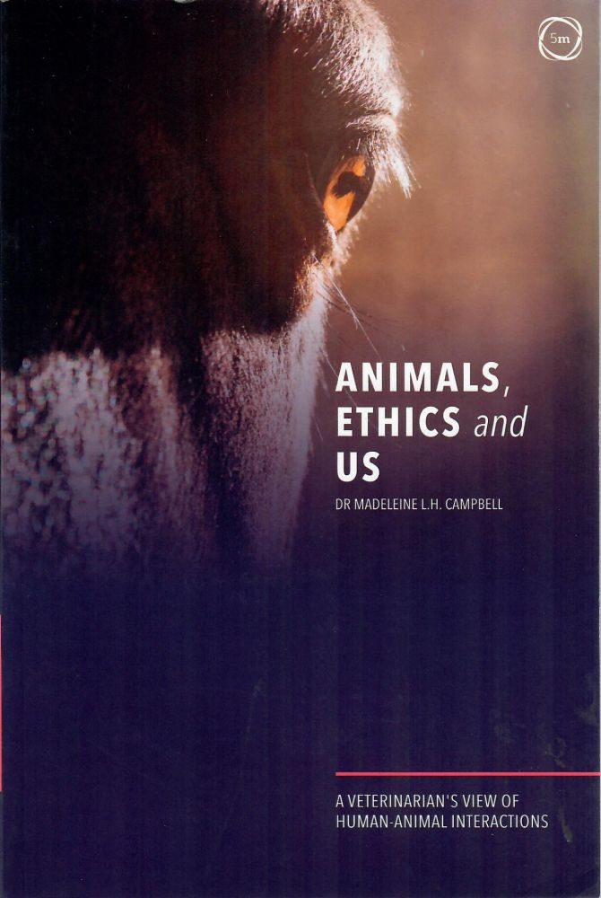 Animals, Ethics and Us; A Veterinarian's View of Human-Animal Interactions. Madeleine L. H. Campbell.