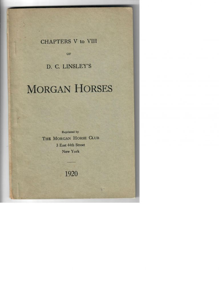 Chapters V to VIII of D.C. Linsley's Morgan Horses; Reprinted by The Morgan Horse Club. D. C. Linsley.