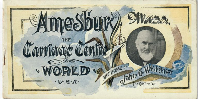 Amesbury, Mass.: The Carriage Center of the World; The Home of John G. Whittier, The Quaker-Poet [cover title]. No named author.