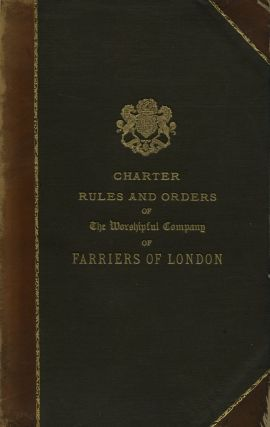 Charter, Rules and Orders of The Worshipful Company of Farriers London. Worshipful Company of...